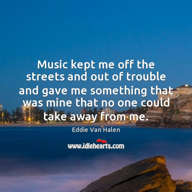 Music kept me off the streets and out of trouble and gave Eddie Van Halen Picture Quote