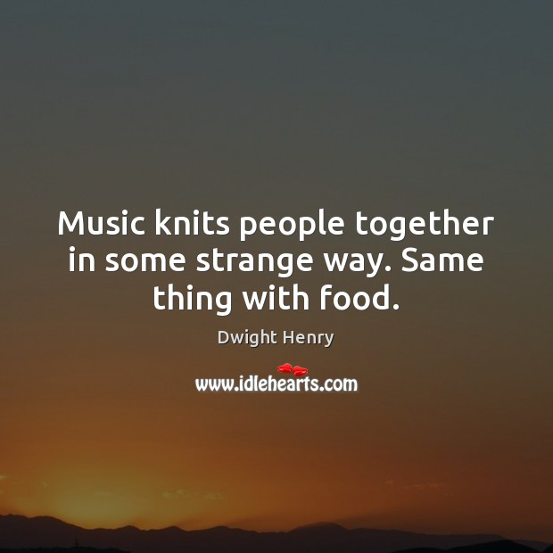 Music knits people together in some strange way. Same thing with food. Image