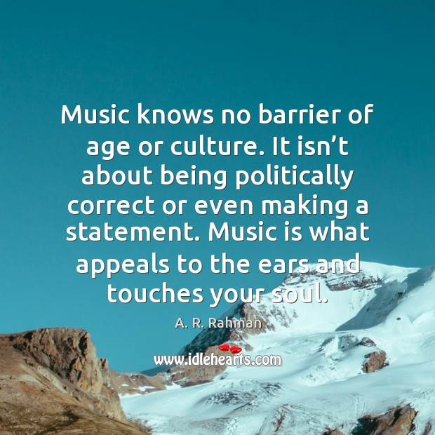 Music knows no barrier of age or culture. It isn't about A. R. Rahman Picture Quote