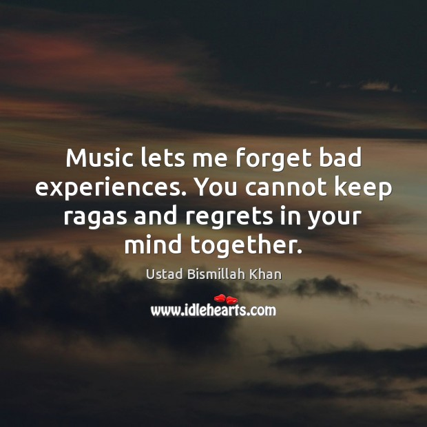 Image, Music lets me forget bad experiences. You cannot keep ragas and regrets