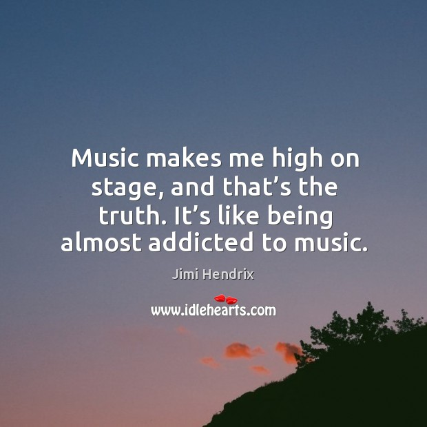 Image, Music makes me high on stage, and that's the truth. It's like being almost addicted to music.