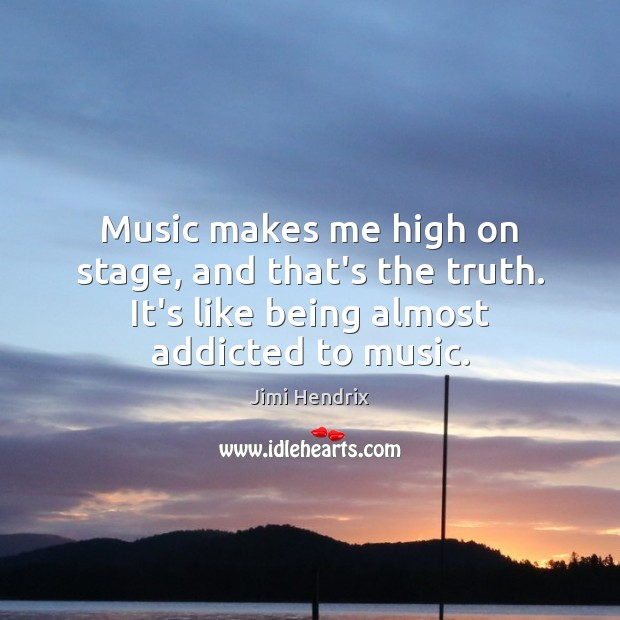 Image, Music makes me high on stage, and that's the truth. It's like