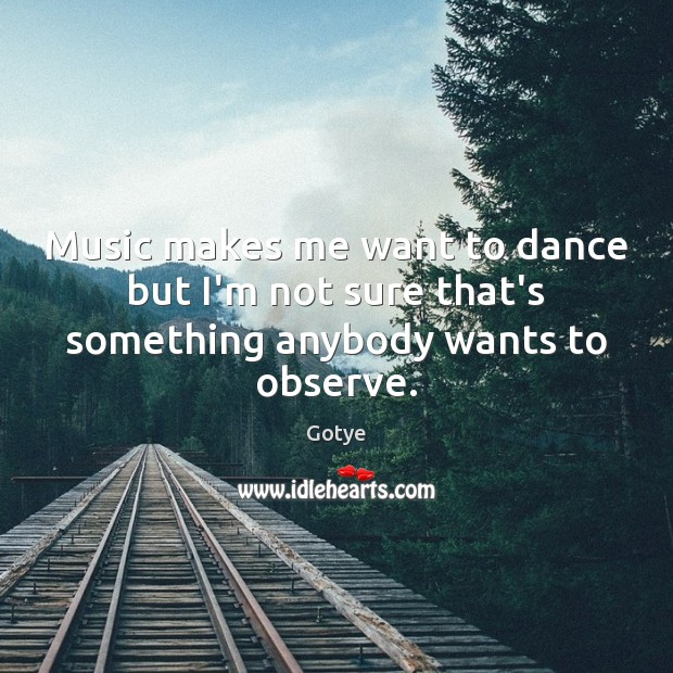 Music makes me want to dance but I'm not sure that's something anybody wants to observe. Image