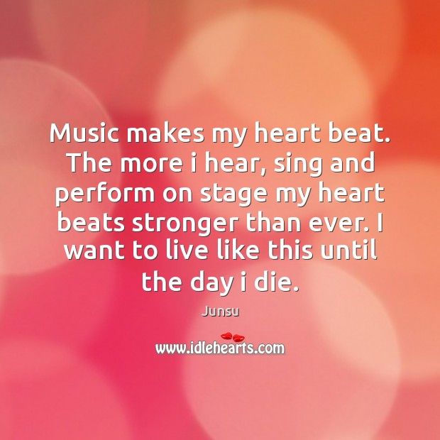 Image, Music makes my heart beat. The more i hear, sing and perform