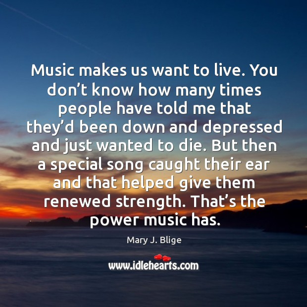 Music makes us want to live. You don't know how many times people have told me that they'd Image