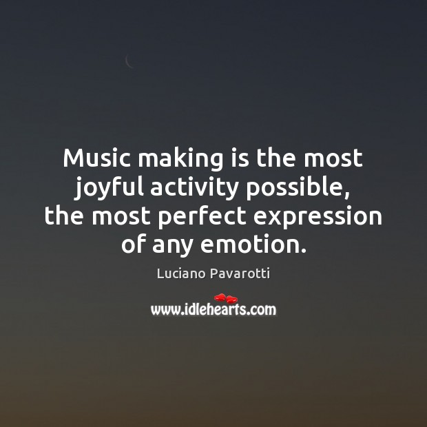 Music making is the most joyful activity possible, the most perfect expression Luciano Pavarotti Picture Quote