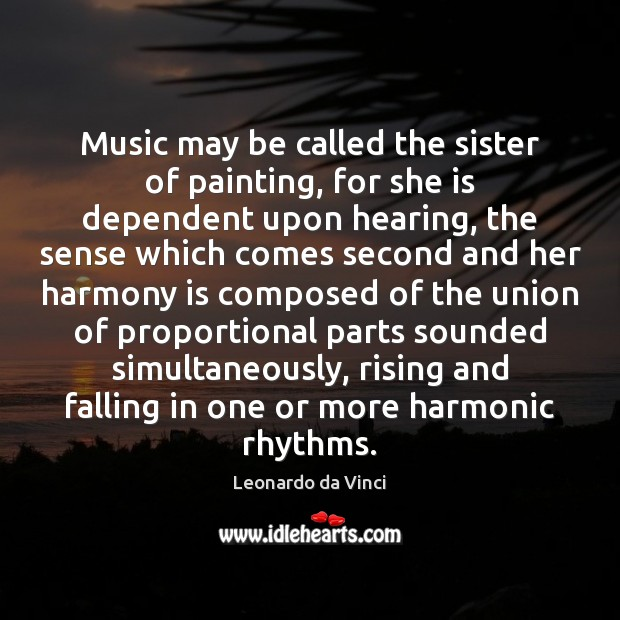 Music may be called the sister of painting, for she is dependent Leonardo da Vinci Picture Quote