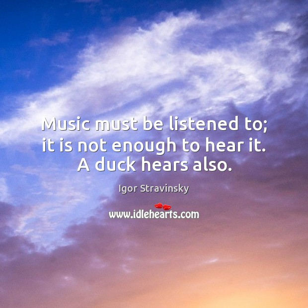 Music must be listened to; it is not enough to hear it. A duck hears also. Igor Stravinsky Picture Quote