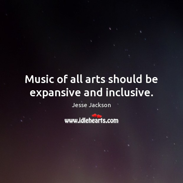 Music of all arts should be expansive and inclusive. Jesse Jackson Picture Quote