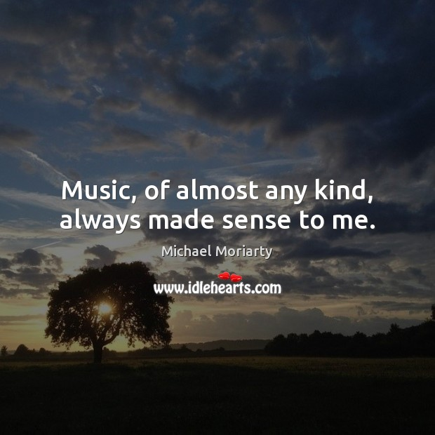 Music, of almost any kind, always made sense to me. Michael Moriarty Picture Quote