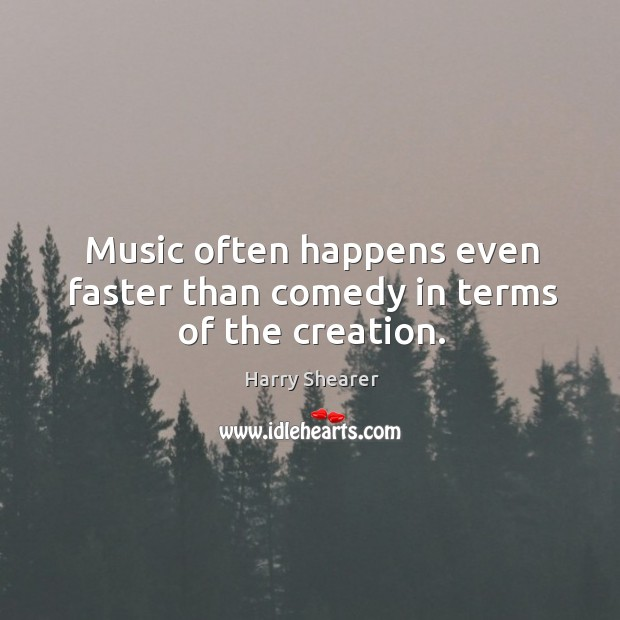 Image, Music often happens even faster than comedy in terms of the creation.