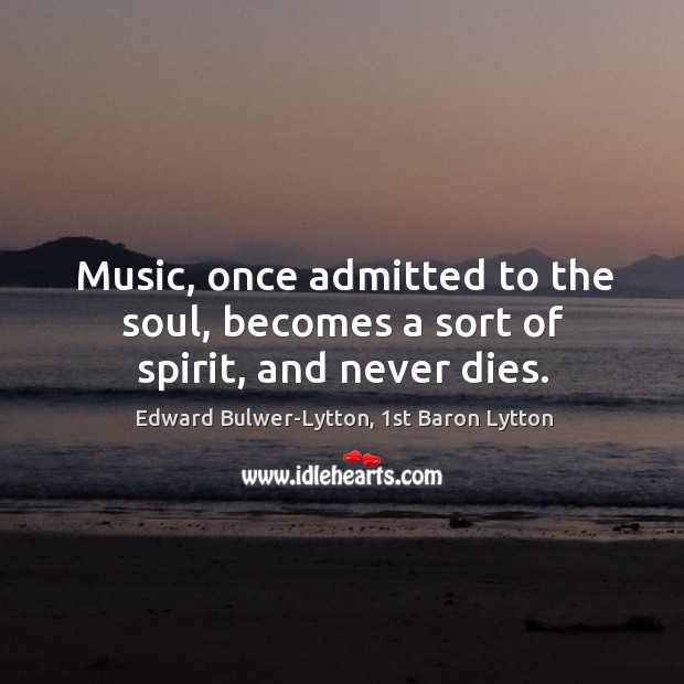 Image, Music, once admitted to the soul, becomes a sort of spirit, and never dies.