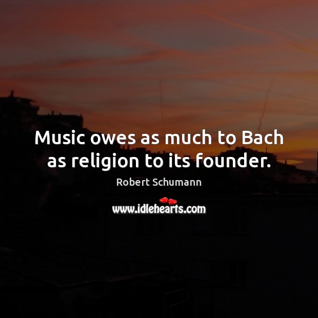 Music owes as much to Bach as religion to its founder. Image