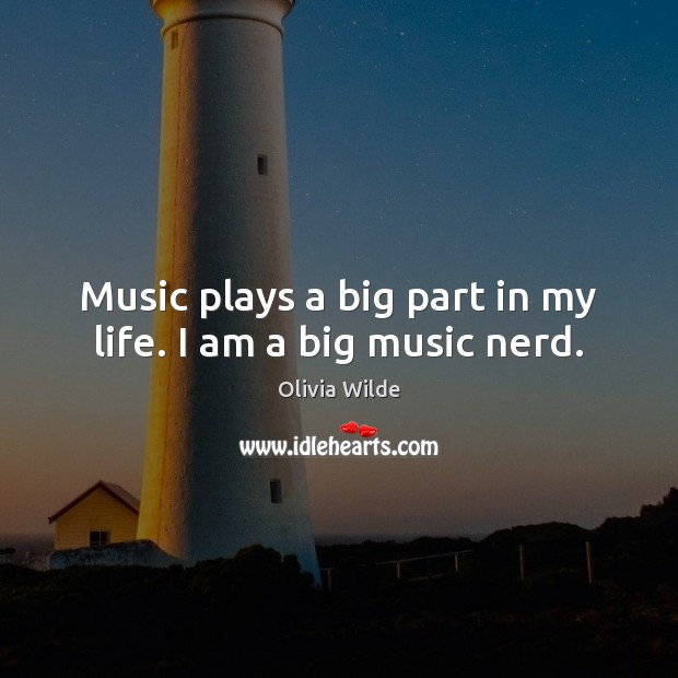 Music plays a big part in my life. I am a big music nerd. Olivia Wilde Picture Quote