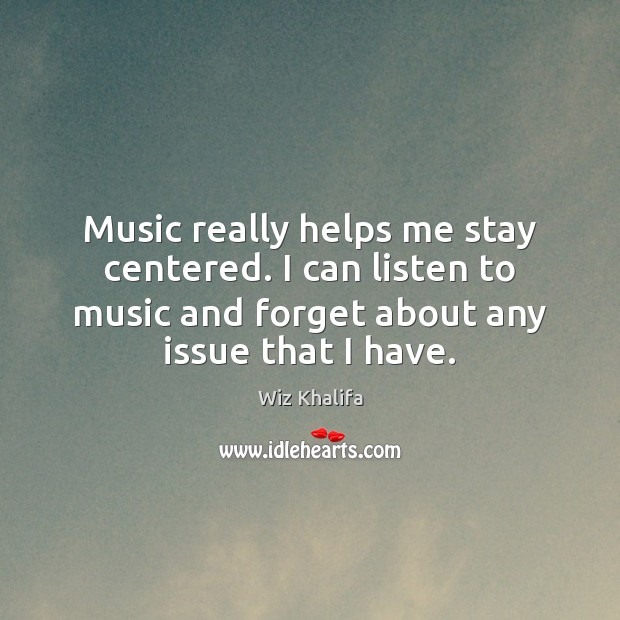 Music really helps me stay centered. I can listen to music and Image