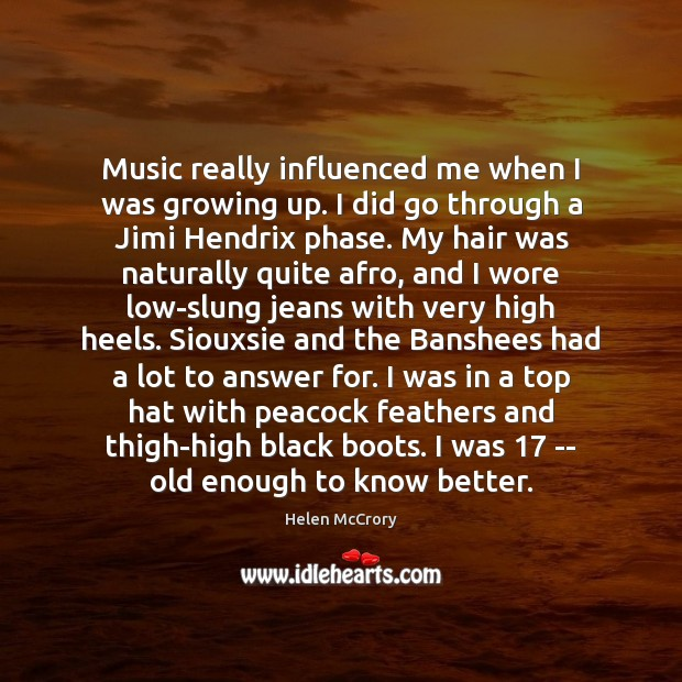 Music really influenced me when I was growing up. I did go Image