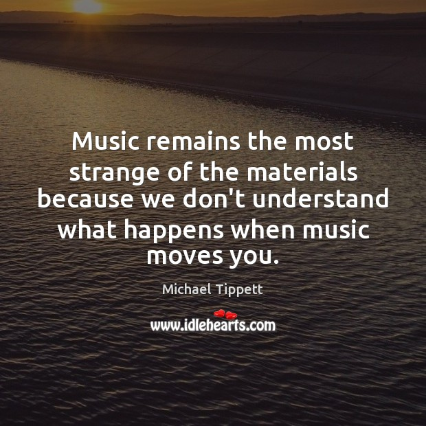 Music remains the most strange of the materials because we don't understand Image