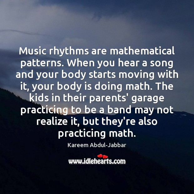 Music rhythms are mathematical patterns. When you hear a song and your Kareem Abdul-Jabbar Picture Quote