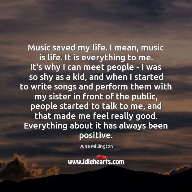 Music saved my life. I mean, music is life. It is everything Image
