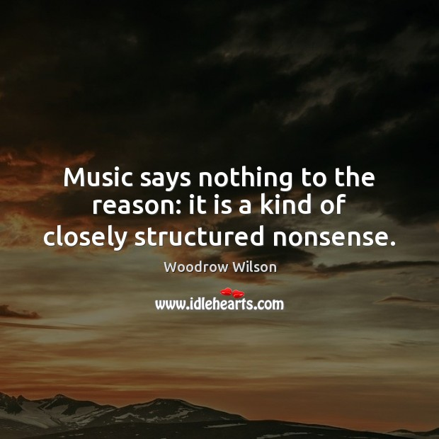Image, Music says nothing to the reason: it is a kind of closely structured nonsense.