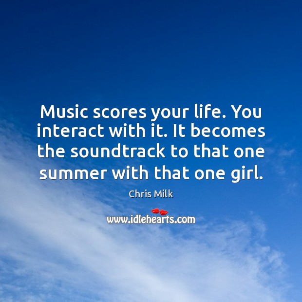 Music scores your life. You interact with it. It becomes the soundtrack Image