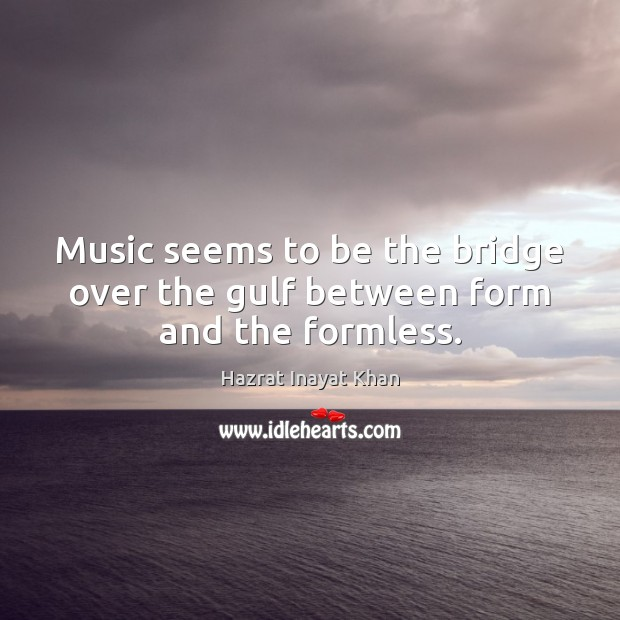 Image, Music seems to be the bridge over the gulf between form and the formless.