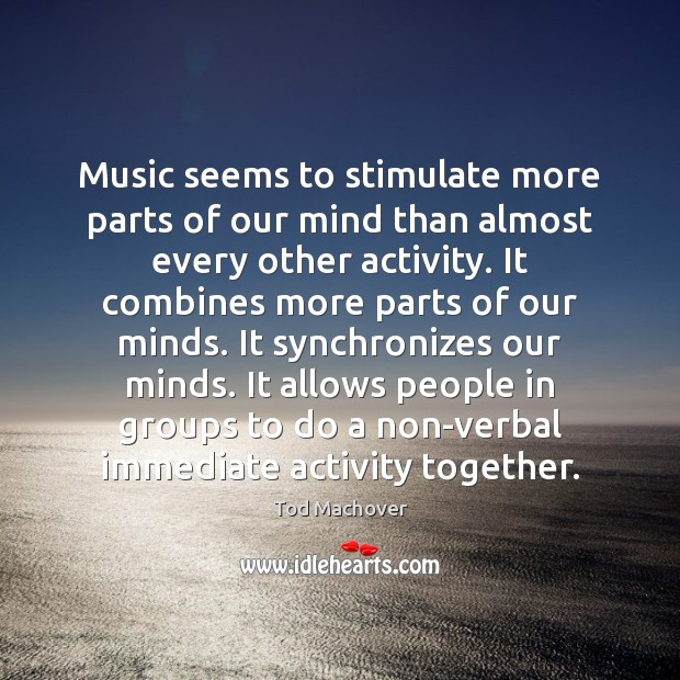 Music seems to stimulate more parts of our mind than almost every Tod Machover Picture Quote