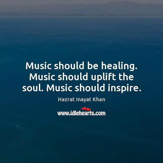 Music should be healing. Music should uplift the soul. Music should inspire. Hazrat Inayat Khan Picture Quote
