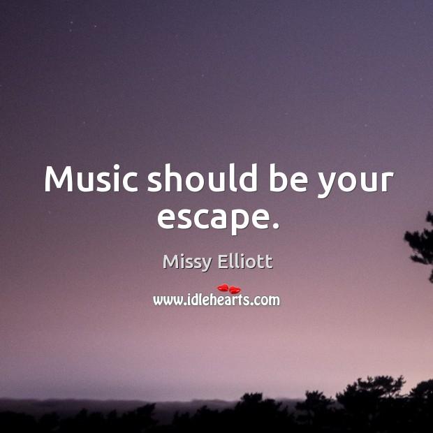 Music should be your escape. Image