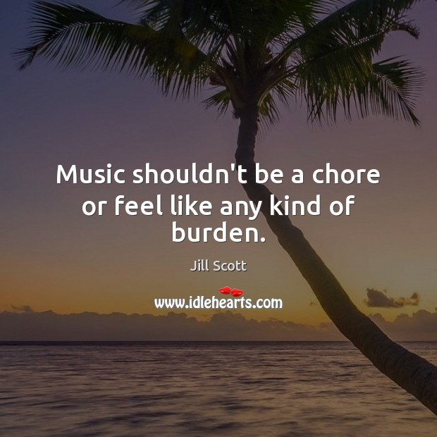 Music shouldn't be a chore or feel like any kind of burden. Jill Scott Picture Quote