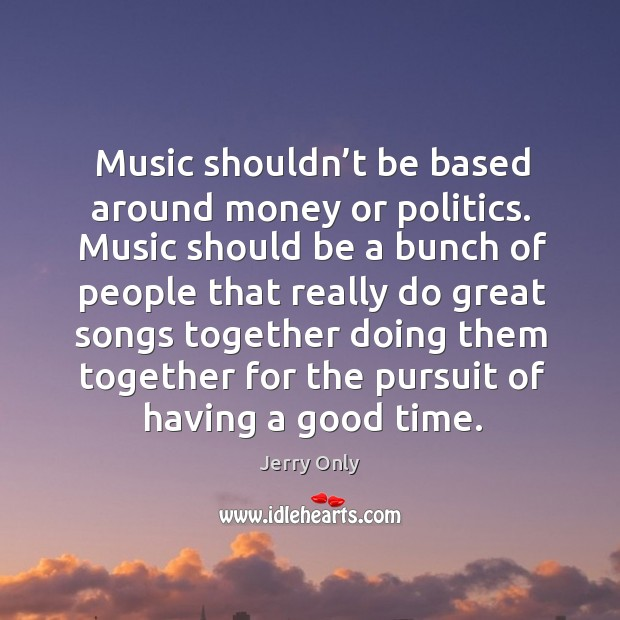 Music shouldn't be based around money or politics. Music should be a bunch of people that really Image