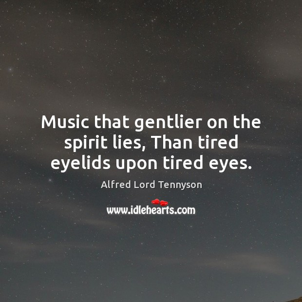 Music that gentlier on the spirit lies, Than tired eyelids upon tired eyes. Alfred Lord Tennyson Picture Quote