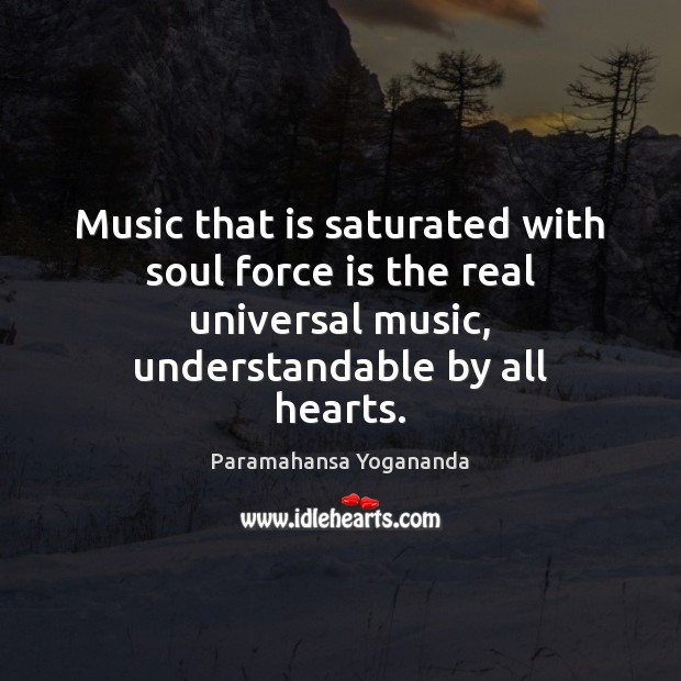 Music that is saturated with soul force is the real universal music, Paramahansa Yogananda Picture Quote