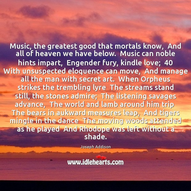 Music, the greatest good that mortals know,  And all of heaven we Joseph Addison Picture Quote