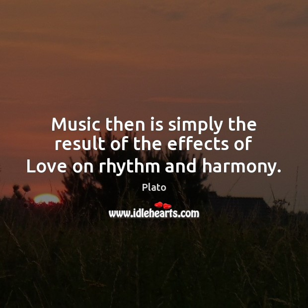 Music then is simply the result of the effects of Love on rhythm and harmony. Image
