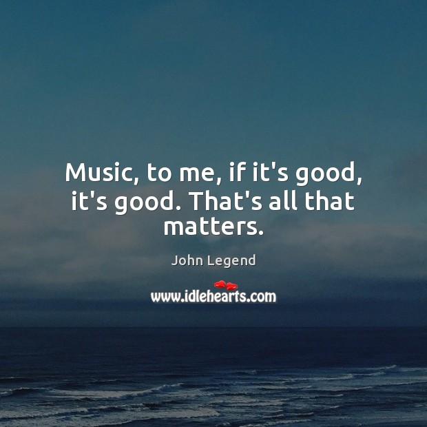 Music, to me, if it's good, it's good. That's all that matters. John Legend Picture Quote