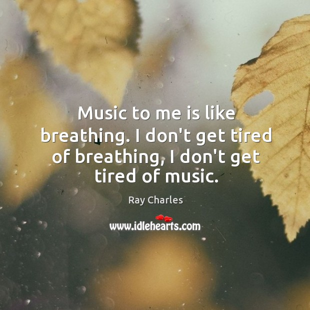 Music to me is like breathing. I don't get tired of breathing, I don't get tired of music. Ray Charles Picture Quote