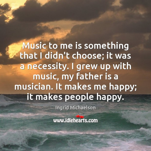 Music to me is something that I didn't choose; it was a Father Quotes Image