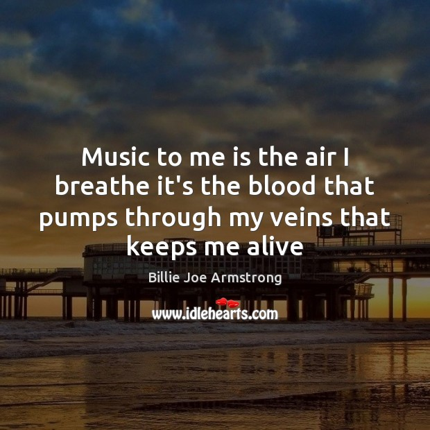 Music to me is the air I breathe it's the blood that Billie Joe Armstrong Picture Quote