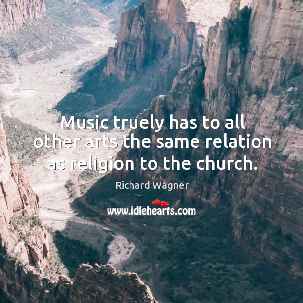 Music truely has to all other arts the same relation as religion to the church. Richard Wagner Picture Quote
