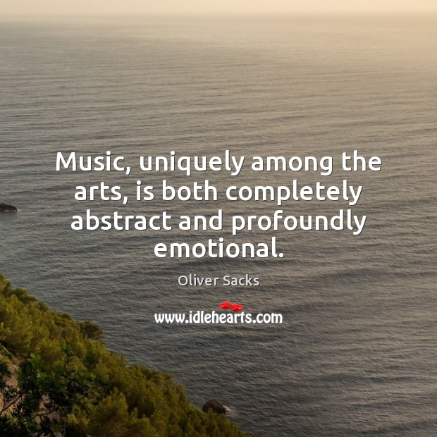 Music, uniquely among the arts, is both completely abstract and profoundly emotional. Oliver Sacks Picture Quote
