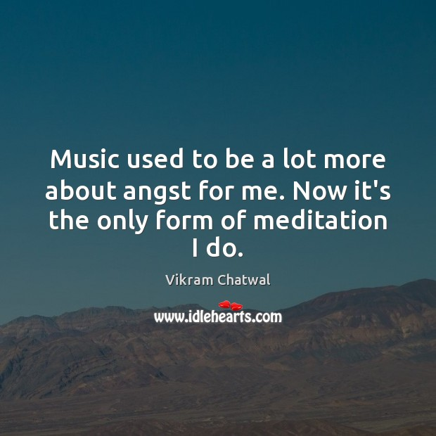 Music used to be a lot more about angst for me. Now it's the only form of meditation I do. Image