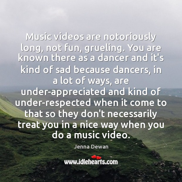 Music videos are notoriously long, not fun, grueling. You are known there Jenna Dewan Picture Quote