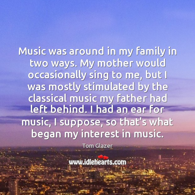 Music was around in my family in two ways. My mother would Image