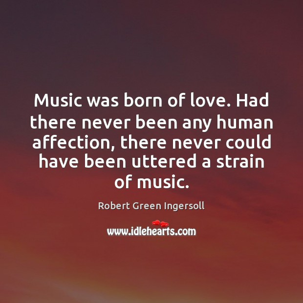 Music was born of love. Had there never been any human affection, Image