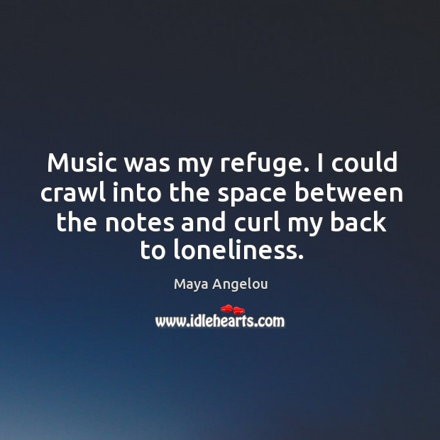 Image, Music was my refuge. I could crawl into the space between the notes and curl my back to loneliness.