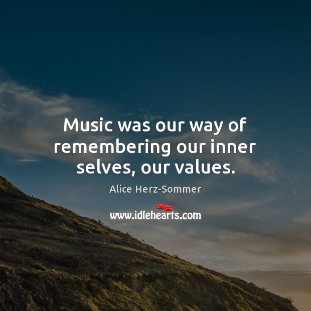 Image, Music was our way of remembering our inner selves, our values.