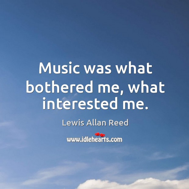 Music was what bothered me, what interested me. Lewis Allan Reed Picture Quote