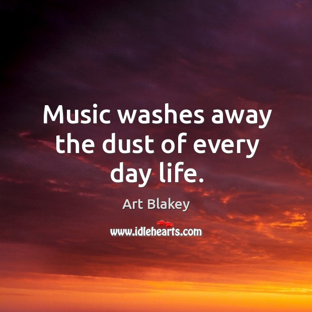 Image, Music washes away the dust of every day life.