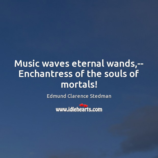 Music waves eternal wands,– Enchantress of the souls of mortals! Image